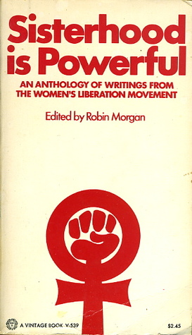 'Sisterhood is Powerful: An Anthology of Writings from the Women's Liberation Movement' by Robin Morgan